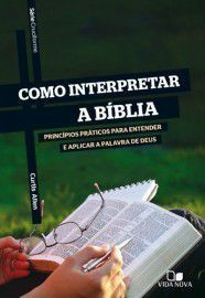 Como interpretar a Bíblia - Série Cruciforme princípios práticos para entender e aplicar a palavra de Deus - CURTIS ALLEN