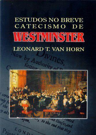 Estudos No Breve Catecismo De Westminster   Leonard T. Van Horn