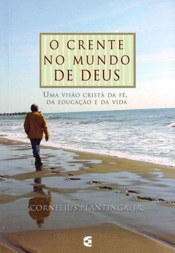 O crente no mundo de Deus - Cornelius Plantinga Jr.