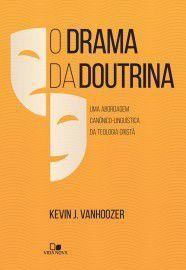 O Drama da doutrina: uma abordagem canônico-linguística da teologia cristã- KEVIN J. VANHOOZER