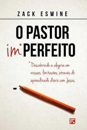 O Pastor Imperfeito: Descobrindo a alegria em nossas limitações através do aprendizado diário com Jesus | Zack Eswine