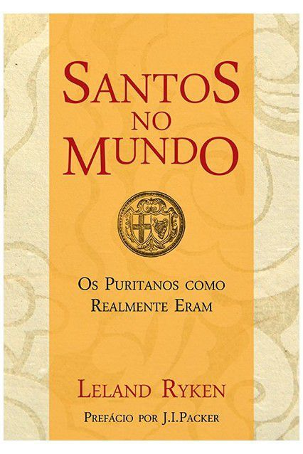 Santos no Mundo: Os puritanos como realmente eram | LELAND RYKEN