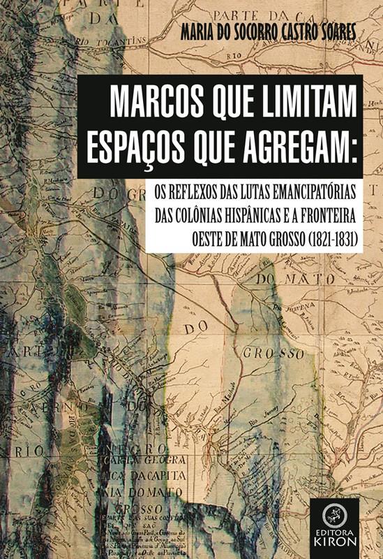 Marcos que limitam espaços que agregam: os reflexos das lutas emancipatórias das colônias hispânicas e a fronteira oeste de Mato Grosso (1821-1831)