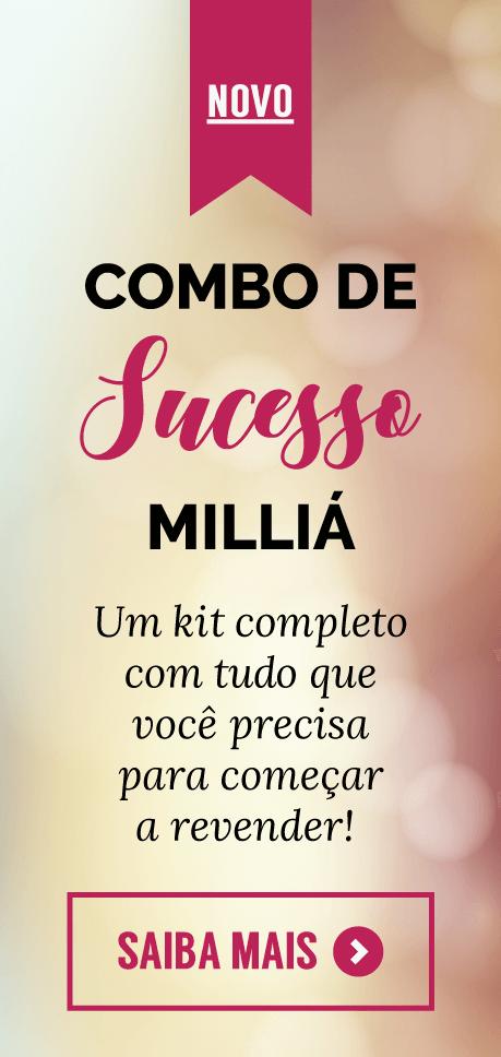 Novo: Combo de Sucesso Milliá: um kit completo com tudo que você precisa para começar a revender. Saiba mais.