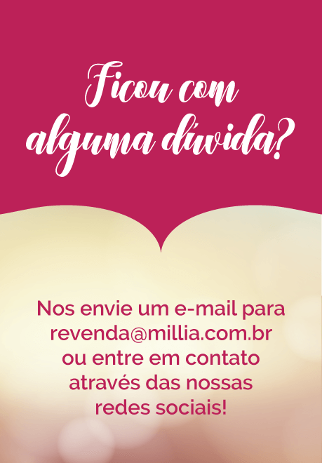 Ficou com alguma dúvida? Nos envie em e-mail para revenda@millia.com.br ou entre em contato através de nossas redes sociais!