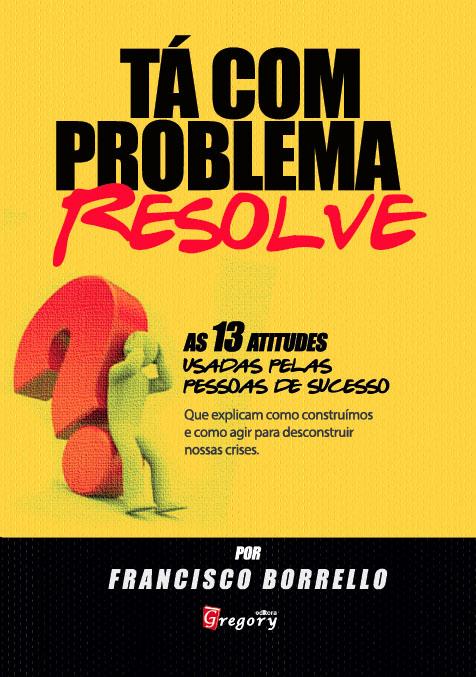LIVRO TA COM PROBLEMA? RESOLVE! - AS 13 ATITUDES USADAS PELAS PESSOAS DE SUCESSO