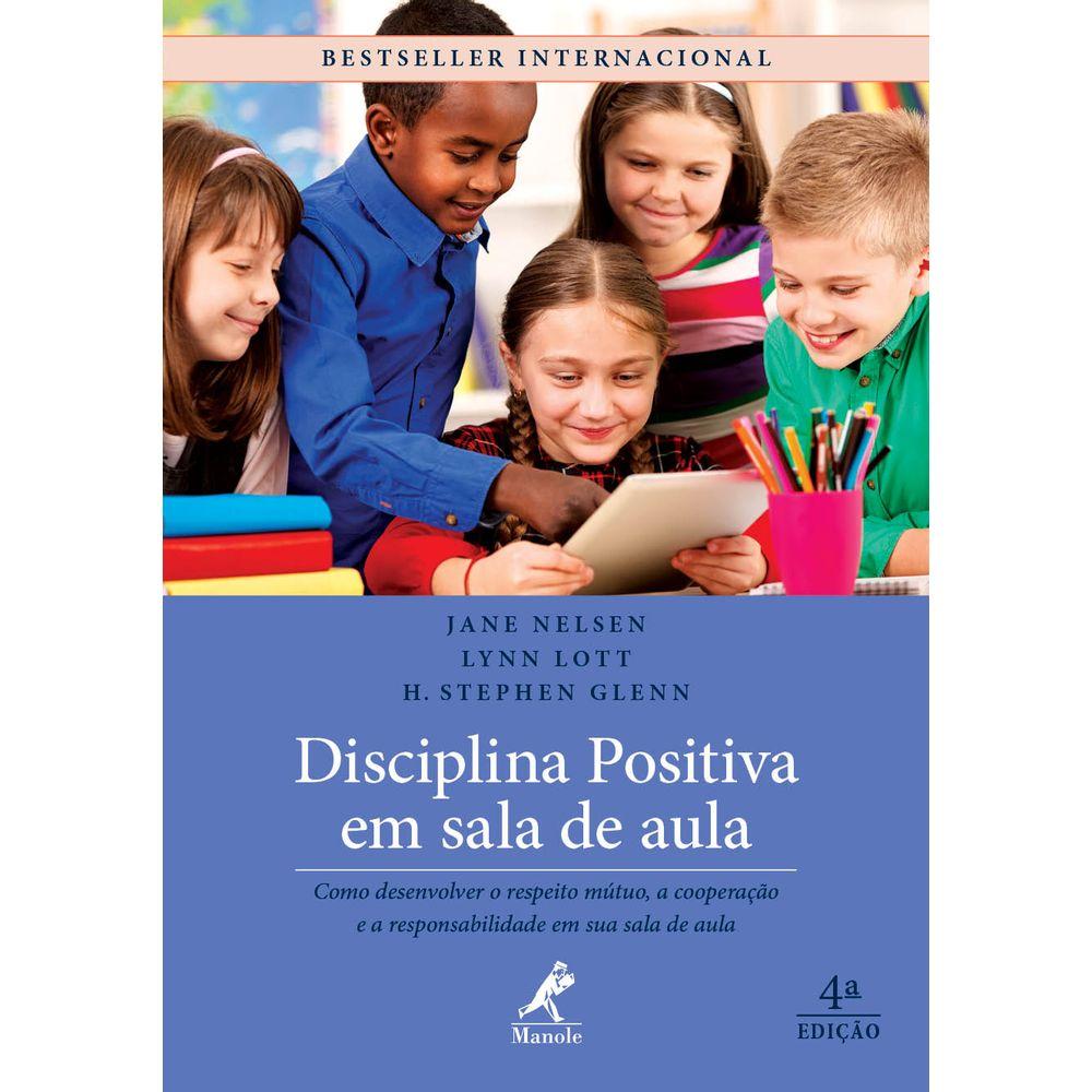 Disciplina Positiva em Sala de Aula 4ª ed. - Como Desenvolver o Respeito Mútuo, A Cooperação e a Responsabilidade em sua Sala de Aula