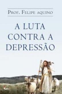 Livro A Luta Contra a Depressao - Prof. Felipe Aquino - Aflições da Alma