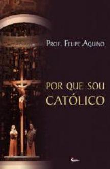 Livro Por Que Sou Catolico? Conhecendo a Nossa Fé - Prof. Felipe Aquino