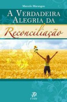 A Verdadeira Alegria da Reconciliacao - Marcelo Marangon