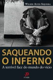 Saqueando o inferno - A terrivel face do mundo do vicio - Wilson Alves Siqueira