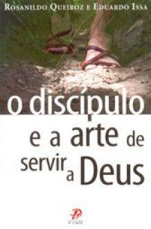 O Discipulo e a arte de servir a Deus - Eduardo Issa e Rosanildo Queiroz