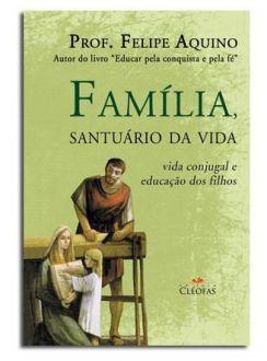 Livro Familia, Santuario da Vida - Contra as Ameaças do Mundo Moderno - Prof. Felipe Aquino