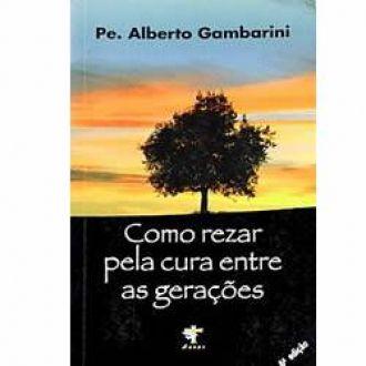 Livro Como rezar pela cura entre as gerações - Padre Alberto Gambarini - Orações para cura