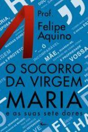 O SOCORRO DA VIRGEM MARIA E AS SUAS SETE DORES - PROF. FELIPE AQUINO