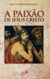 A PAIXÃO DE JESUS CRISTO - ANA CATARINA EMMERICH