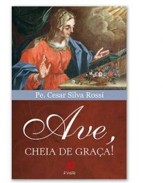 AVE, CHEIA DE GRACA! - PADRE CESAR SILVA ROSSI