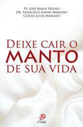 Deixe cair o manto de sua vida - Pe. Jose Maria Veloso, Dr. Francisco Albery Mariano e Cleuza Luzia Mariano