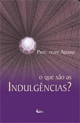 Livro O Que São as Indulgencias? - Prof. Felipe Aquino - Fundamentação Bíblica
