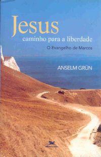 Jesus caminho para a liberdade - O Evangelho de Marcos - Anselm Grun