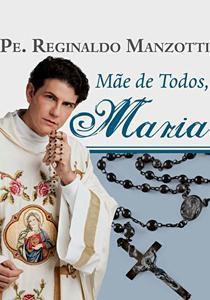 MÃE DE TODOS, MARIA - PE. REGINALDO MANZOTTI