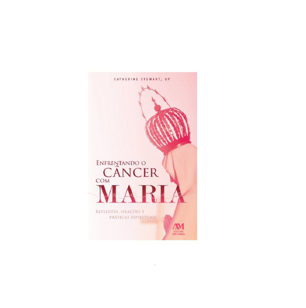 Livro Enfrentando O Câncer com Maria - Catherine Stewart, Op - Reflexões, Orações e Práticas Espirituais