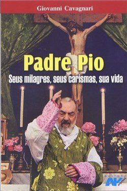 Padre Pio, seus milagres, seus carismas, sua vida - Giovanni Cavagnari