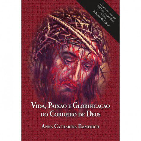Vida, Paixão e Glorificação do Cordeiro de Deus - Ana Catarina Emmerich