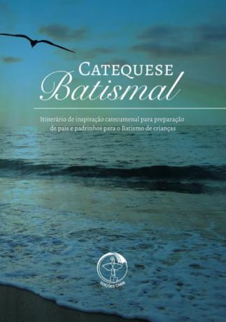 Catequese Batismal - Itinerário de Inspiração Catecumenal para Preparação de Pais e Padrinhos para o Batismo de Crianças  - Pastoral Familiar CNBB
