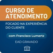Curso de Atendimento Focado na Experiência do Cliente - com Francisco Lumertz - Gravado