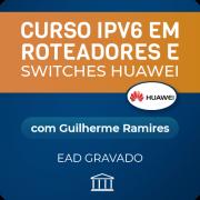Curso IPV6 em Roteadores e Switches Huawei com Guilherme Ramires - GRAVADO