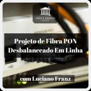 Projeto de Fibra PON Desbalanceado em Linha - com Luciano Franz