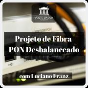 Projeto de Rede PON Desbalanceado - com Luciano Franz
