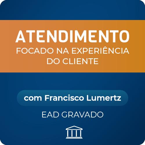 Curso de Atendimento Focado na Experiência do Cliente - com Francisco Lumertz - GRAVADO  - Voz e Dados Academy