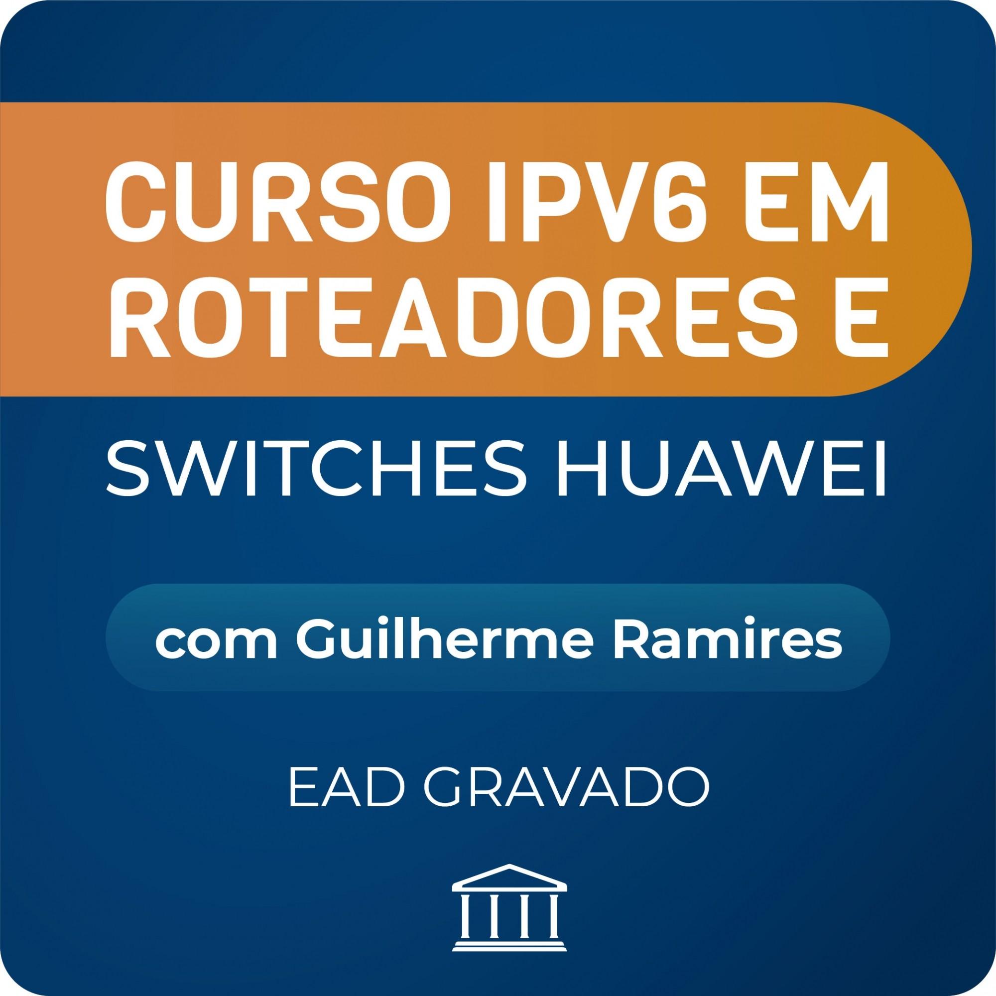 Curso IPV6 em Roteadores e Switches Huawei com Guilherme Ramires - GRAVADO  - Voz e Dados Academy