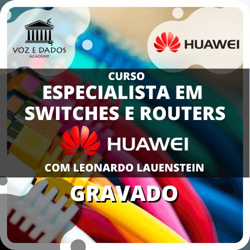 Especialista em Switches e Routers Huawei - com Leonardo Lauenstein - Gravado  - Voz e Dados