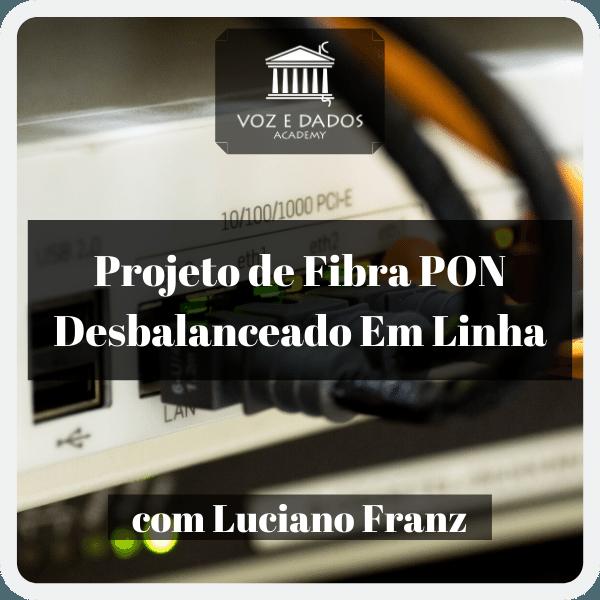 Projeto de Fibra PON Desbalanceado em Linha - com Luciano Franz  - Voz e Dados