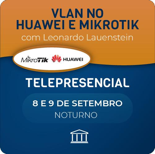 VLAN no Huawei e Mikrotik com Leonardo Lauenstein - Teleprensencial  - Voz e Dados Academy