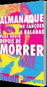 Almanaque de Canções e Baladas para Ouvir Depois de Morrer, de Danilo P Marques