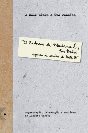 A Mais Atada À Tua Palavra - O Caderno de Mariana L, Em Mãos, Seguido de Avulsos do Poeta B, de Luciano Garcez