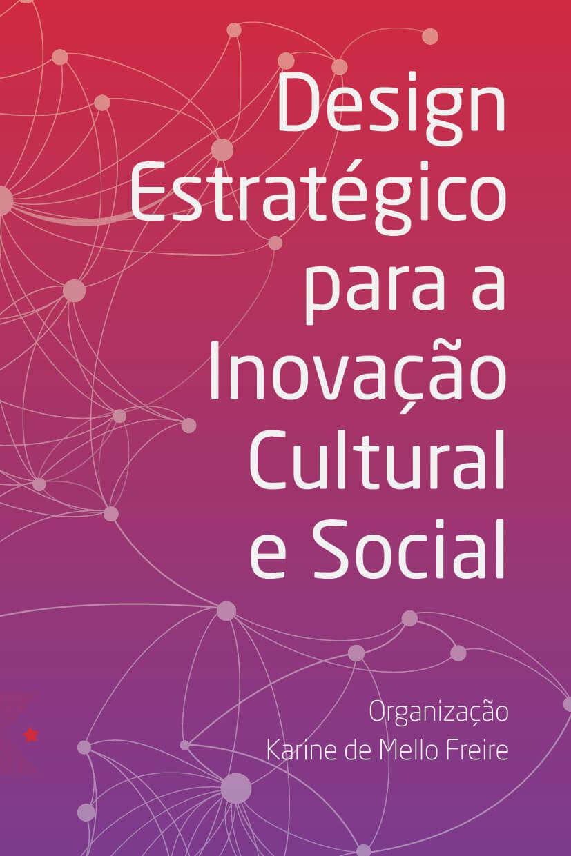 Design estratégico para a inovação cultural e social, organização de Karine de Mello Freire