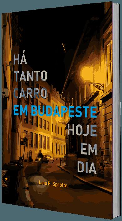 Há Tanto Carro em Budapeste Hoje em Dia, de Luis F. Sprotte
