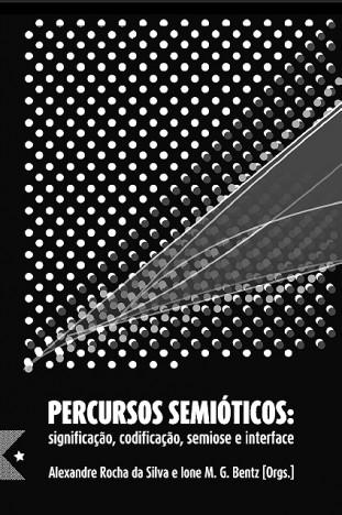 Percursos Semióticos: Significação, Codificação, Semiose e Interface, de Alexandre Rocha da Silva e Ione Bentz: Orgs.