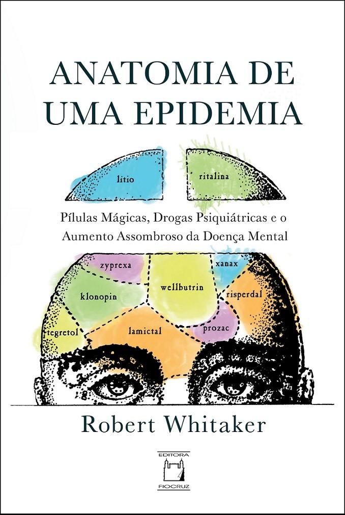 Anatomia de uma Epidemia: pílulas mágicas, drogas psiquiátricas e o aumento assombroso da doença mental  - Livraria Virtual da Editora Fiocruz
