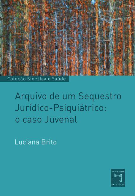 Arquivo de um Sequestro Jurídico-Psiquiátrico: o caso Juvenal  - Livraria Virtual da Editora Fiocruz