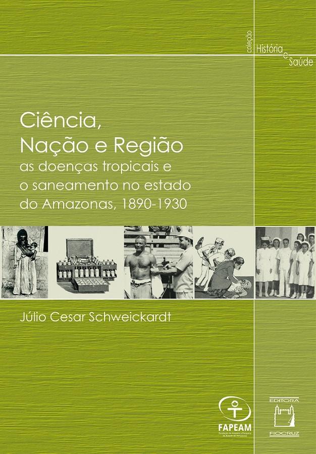 Ciência, Nação e Região: as doenças tropicais e o saneamento no estado do Amazonas, 1890-1930  - Livraria Virtual da Editora Fiocruz