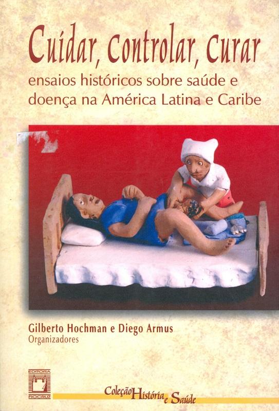 Cuidar, Controlar, Curar: ensaios históricos sobre saúde e doença na América Latina e Caribe  - Livraria Virtual da Editora Fiocruz