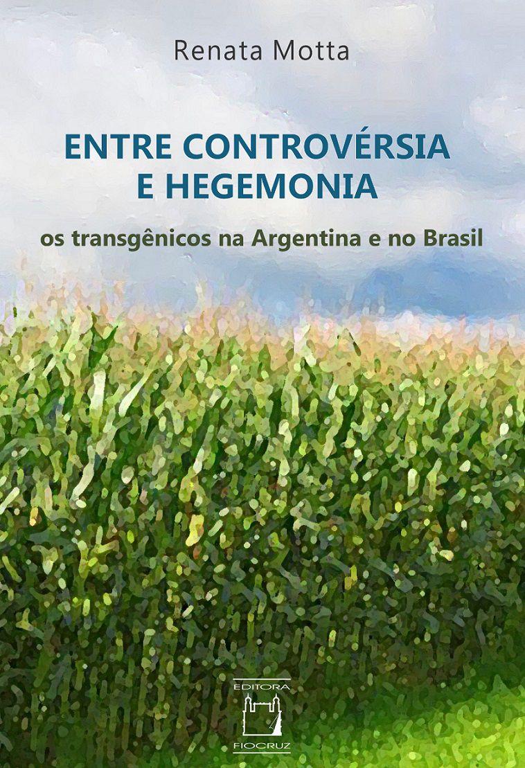 Entre Controvérsia e Hegemonia: os transgênicos na Argentina e no Brasil  - Livraria Virtual da Editora Fiocruz