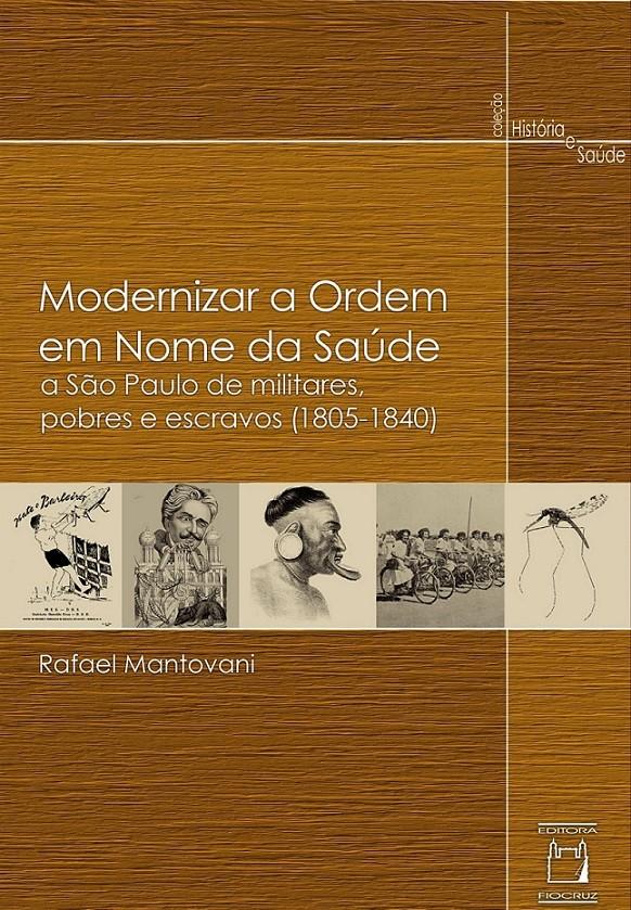 Modernizar a Ordem em Nome da Saúde: a São Paulo de militares, pobres e escravos (1805-1840)  - Livraria Virtual da Editora Fiocruz