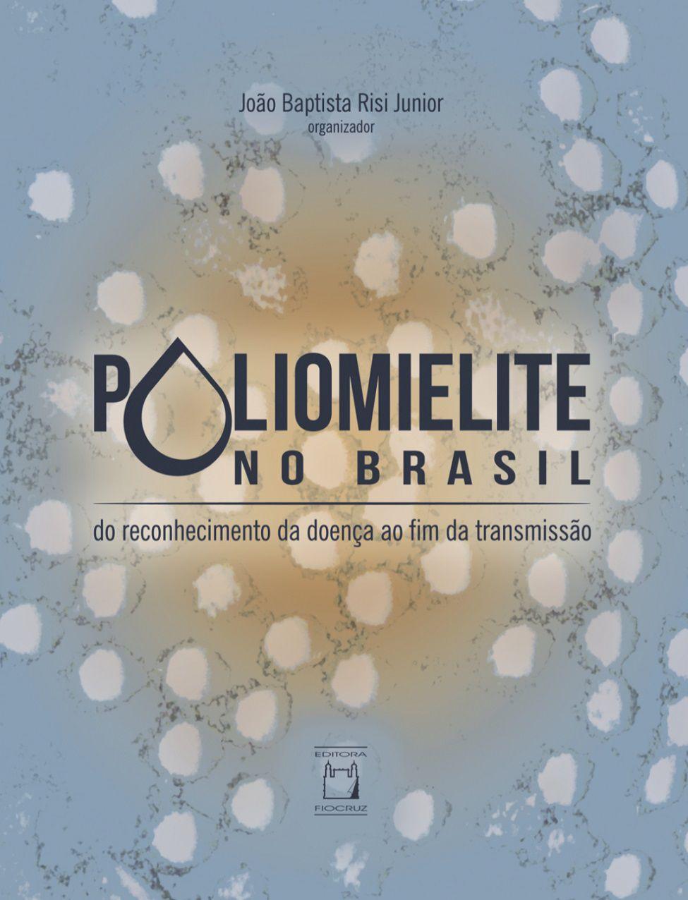 Poliomielite no Brasil: do reconhecimento da doença ao fim da transmissão  - Livraria Virtual da Editora Fiocruz